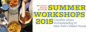 Wyckoff House Museum - Summer Workshops 2015 - Creative Urban Homesteading in New York's Oldest House